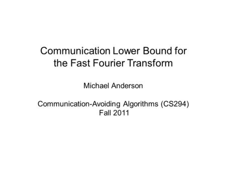 Communication Lower Bound for the Fast Fourier Transform Michael Anderson Communication-Avoiding Algorithms (CS294) Fall 2011.