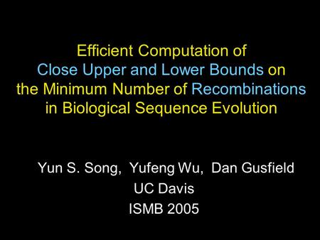 Efficient Computation of Close Upper and Lower Bounds on the Minimum Number of Recombinations in Biological Sequence Evolution Yun S. Song, Yufeng Wu,