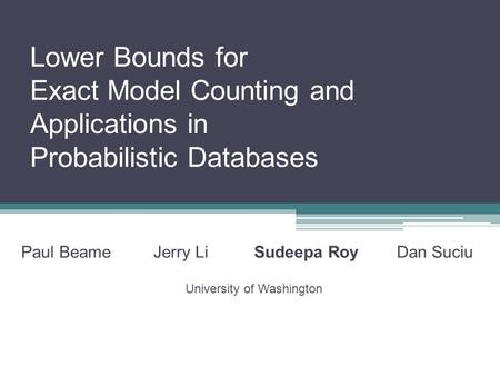 Lower Bounds for Exact Model Counting and Applications in Probabilistic Databases Paul Beame Jerry Li Sudeepa Roy Dan Suciu University of Washington.