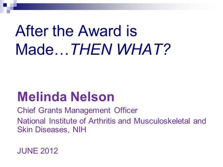 After the Award is Made…THEN WHAT? Melinda Nelson Chief Grants Management Officer National Institute of Arthritis and Musculoskeletal and Skin Diseases,