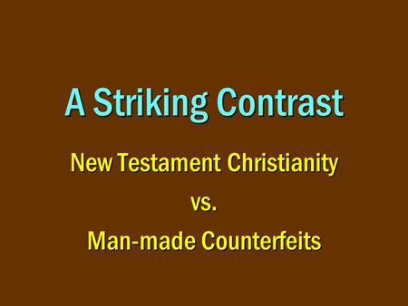 A Striking Contrast New Testament Christianity vs. Man-made Counterfeits.