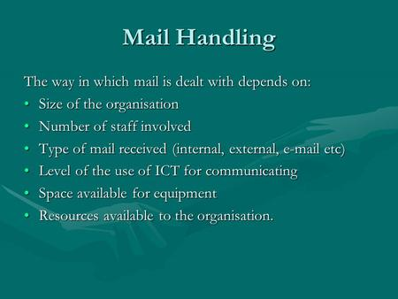 Mail Handling The way in which mail is dealt with depends on: Size of the organisationSize of the organisation Number of staff involvedNumber of staff.