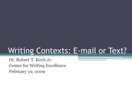 Writing Contexts: E-mail or Text? Dr. Robert T. Koch Jr. Center for Writing Excellence February 10, 2009.