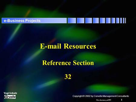 File: ebusiness_ref.PPT 1 Yogi Schulz e-Business Projects E-mail Resources Reference Section 32 Copyright © 2002 by Corvelle Management Consultants.