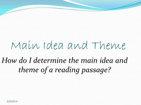 Main Idea and Theme 8/25/2014 How do I determine the main idea and theme of a reading passage?