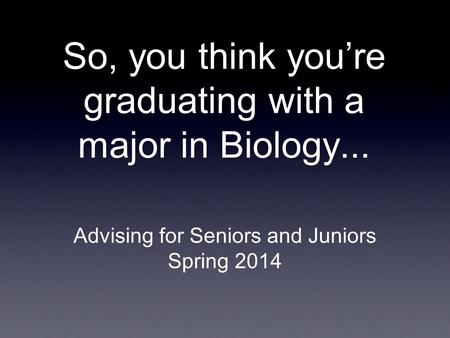 So, you think you're graduating with a major in Biology... Advising for Seniors and Juniors Spring 2014.