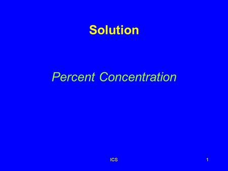 ICS1 Solution Percent Concentration ICS2 Percent Concentration Describes the amount of solute dissolved in 100 parts of solution amount of solute 100.