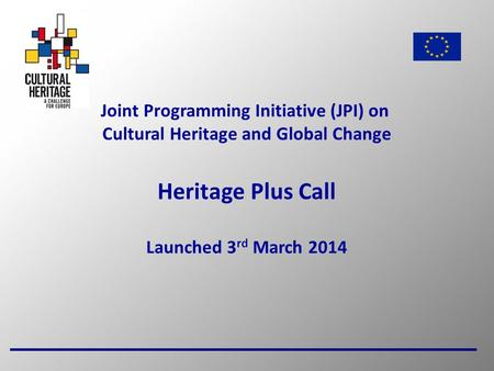 1 Joint Programming Initiative (JPI) on Cultural Heritage and Global Change Heritage Plus Call Launched 3 rd March 2014.