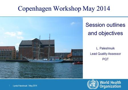 Lynda Paleshnuik | May 2014 1 Copenhagen Workshop May 2014 Session outlines and objectives L. Paleshnuik Lead Quality Assessor PQT.