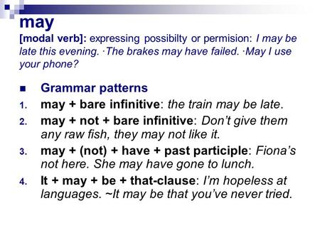 may [modal verb]: expressing possibilty or permision: I may be late this evening. ·The brakes may have failed. ·May I use your phone? Grammar patterns.