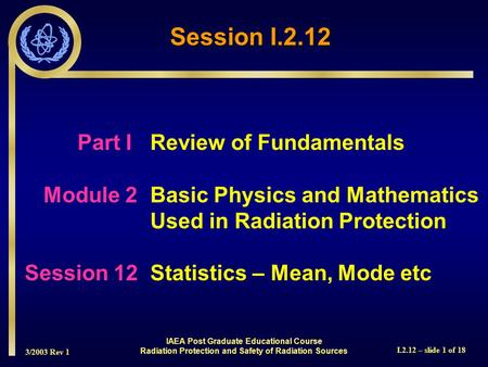 3/2003 Rev 1 I.2.12 – slide 1 of 18 Part I Review of Fundamentals Module 2Basic Physics and Mathematics Used in Radiation Protection Session 12Statistics.