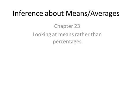 Inference about Means/Averages Chapter 23 Looking at means rather than percentages.