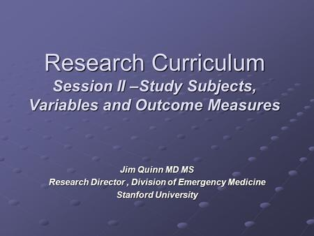 Research Curriculum Session II –Study Subjects, Variables and Outcome Measures Jim Quinn MD MS Research Director, Division of Emergency Medicine Stanford.