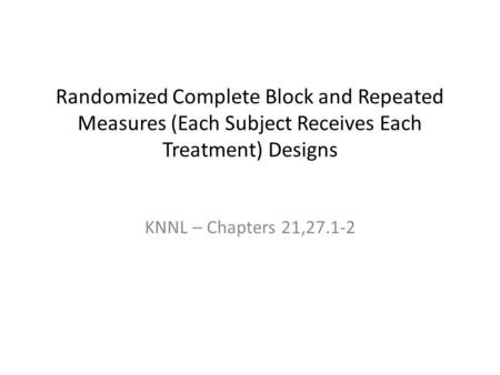Randomized Complete Block and Repeated Measures (Each Subject Receives Each Treatment) Designs KNNL – Chapters 21,27.1-2.