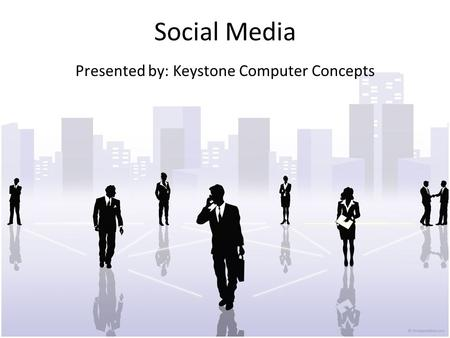 Social Media Presented by: Keystone Computer Concepts.
