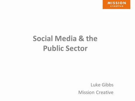 Social Media & the Public Sector Luke Gibbs Mission Creative.