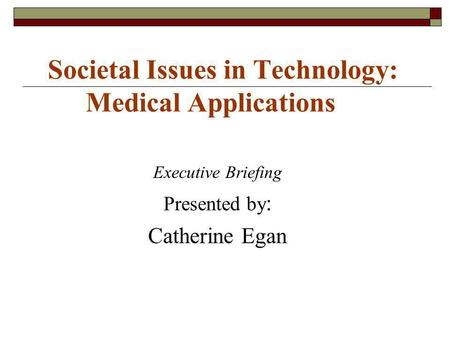 Societal Issues in Technology: Medical Applications Executive Briefing Presented by : Catherine Egan.