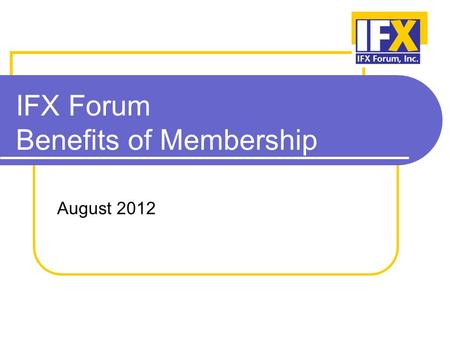 IFX Forum Benefits of Membership August 2012. Our Mission The mission of the Interactive Financial eXchange (IFX) Forum is to develop and promote adoption.