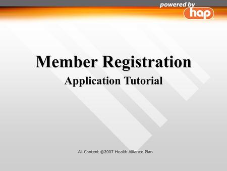 Member Registration Application Tutorial All Content ©2007 Health Alliance Plan.