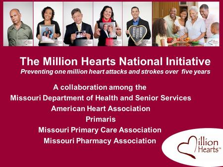 The Million Hearts National Initiative Preventing one million heart attacks and strokes over five years A collaboration among the Missouri Department.