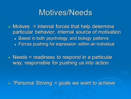 Motives/Needs  Motives = internal forces that help determine particular behavior; internal source of motivation Based in both psychology and biology patterns.