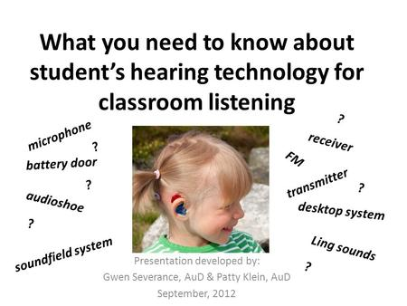 What you need to know about student's hearing technology for classroom listening Presentation developed by: Gwen Severance, AuD & Patty Klein, AuD September,