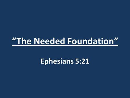 """The Needed Foundation"" Ephesians 5:21. ""The Needed Foundation"" Ephesians 5:21 Ephesians 5:15-21."