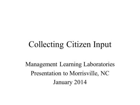 Collecting Citizen Input Management Learning Laboratories Presentation to Morrisville, NC January 2014.