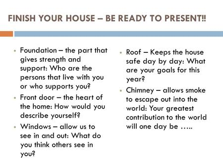 FINISH YOUR HOUSE – BE READY TO PRESENT!! Foundation – the part that gives strength and support: Who are the persons that live with you or who supports.