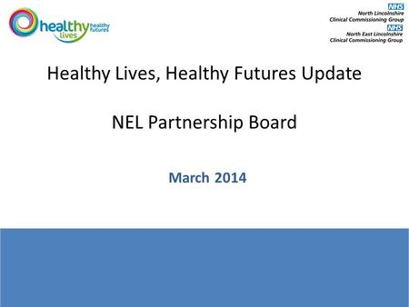 Healthy Lives, Healthy Futures Update NEL Partnership Board March 2014.