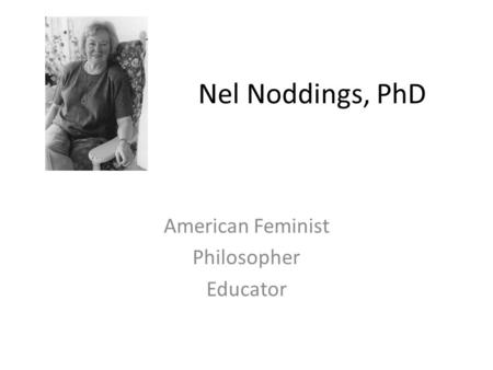 Nel Noddings, PhD American Feminist Philosopher Educator.