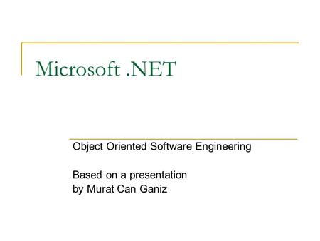 Microsoft.NET Object Oriented Software Engineering Based on a presentation by Murat Can Ganiz.