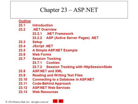  2004 Prentice Hall, Inc. All rights reserved. Chapter 23 – ASP.NET Outline 23.1 Introduction 23.2.NET Overview 23.2.1.NET Framework 23.2.2 ASP (Active.
