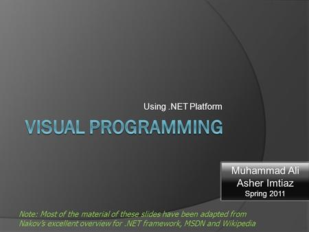 Using.NET Platform Note: Most of the material of these slides have been adapted from Nakov's excellent overview for.NET framework, MSDN and Wikipedia Muhammad.