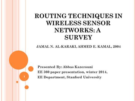 ROUTING TECHNIQUES IN WIRELESS SENSOR NETWORKS: A SURVEY Presented By: Abbas Kazerouni EE 360 paper presentation, winter 2014, EE Department, Stanford.