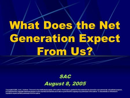 What Does the Net Generation Expect From Us? SAC August 8, 2005 SAC August 8, 2005 Copyright © 2005, Joel L. Hartman. This work is the intellectual property.