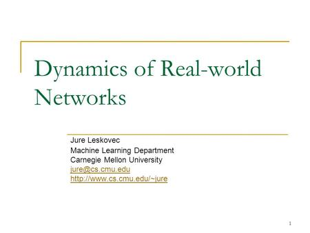 1 Dynamics of Real-world Networks Jure Leskovec Machine Learning Department Carnegie Mellon University