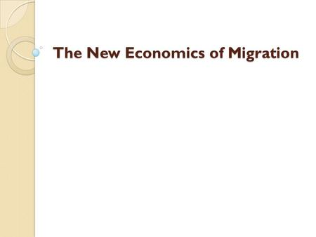 The New Economics of Migration. This is a theory that is more applicable to LDCs than to advanced economies. Basic proposition: Migration decisions are.