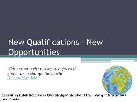 "New Qualifications – New Opportunities ""Education is the most powerful tool you have to change the world"" Nelson Mandela Nelson Mandela Learning Intention:"