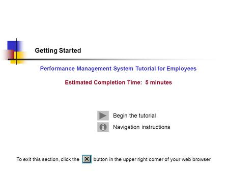 Getting Started Performance Management System Tutorial for Employees Estimated Completion Time: 5 minutes Navigation instructions Begin the tutorial To.