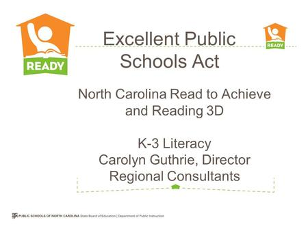 North Carolina Read to Achieve and Reading 3D K-3 Literacy Carolyn Guthrie, Director Regional Consultants Excellent Public Schools Act.