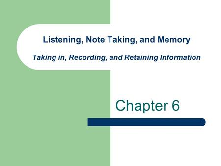 Listening, Note Taking, and Memory Taking in, Recording, and Retaining Information Chapter 6.
