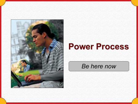 Power Process Be here now.