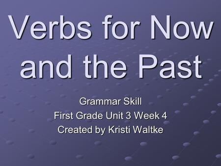 Verbs for Now and the Past Grammar Skill First Grade Unit 3 Week 4 Created by Kristi Waltke.