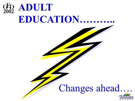 ADULT EDUCATION……….. Changes ahead….. GED NOW! GED 2002 GED TRAINERS.