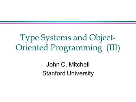 Type Systems and Object- Oriented Programming (III) John C. Mitchell Stanford University.