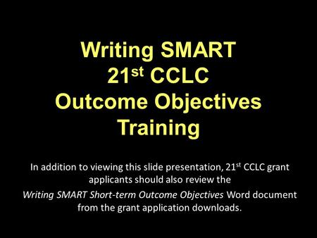 Writing SMART 21 st CCLC Outcome Objectives Training In addition to viewing this slide presentation, 21 st CCLC grant applicants should also review the.