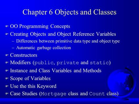 Chapter 6 Objects and Classes F OO Programming Concepts F Creating Objects and Object Reference Variables –Differences between primitive data type and.