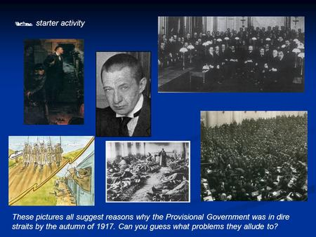  starter activity These pictures all suggest reasons why the Provisional Government was in dire straits by the autumn of 1917. Can you guess what problems.