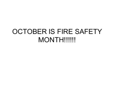 OCTOBER IS FIRE SAFETY MONTH!!!!!!. What can you do to Protect yourself and your family? PRACTICE FIRE SAFETY and FIRE PREVENTION EVERYDAY!!!